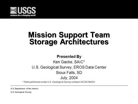 1 U.S. Department of the Interior U.S. Geological Survey Mission Support Team Storage Architectures Presented By Ken Gacke, SAIC* U.S. Geological Survey,