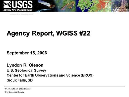 U.S. Department of the Interior U.S. Geological Survey Agency Report, WGISS #22 September 15, 2006 Lyndon R. Oleson U.S. Geological Survey Center for Earth.