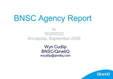 BNSC Agency Report Wyn Cudlip BNSC/QinetiQ to WGISS22 Annapolis, September 2006.