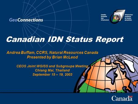Canadian IDN Status Report Andrea Buffam, CCRS, Natural Resources Canada Presented by Brian McLeod CEOS Joint WGISS and Subgroups Meeting Chiang Mai, Thailand.