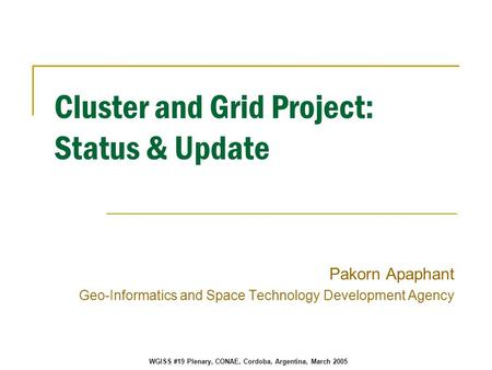 WGISS #19 Plenary, CONAE, Cordoba, Argentina, March 2005 Cluster and Grid Project: Status & Update Pakorn Apaphant Geo-Informatics and Space Technology.