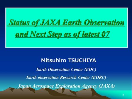 1 Status of JAXA Earth Observation and Next Step as of latest 07 Status of JAXA Earth Observation and Next Step as of latest 07 Mitsuhiro TSUCHIYA Earth.