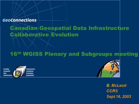 B. McLeod CCRS Sept 16, 2003 Canadian Geospatial Data Infrastructure Collaborative Evolution 16 th WGISS Plenary and Subgroups meeting.