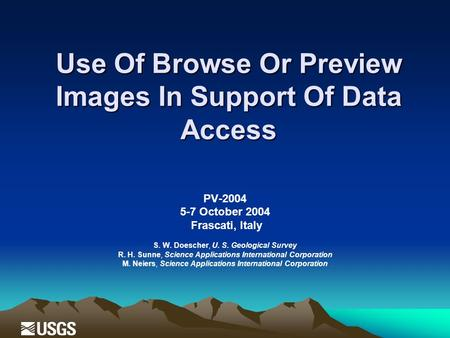 Use Of Browse Or Preview Images In Support Of Data Access PV-2004 5-7 October 2004 Frascati, Italy S. W. Doescher, U. S. Geological Survey R. H. Sunne,