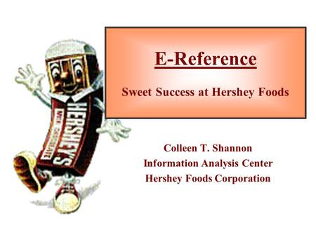 E-Reference Sweet Success at Hershey Foods Colleen T. Shannon Information Analysis Center Hershey Foods Corporation.