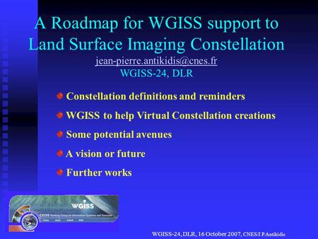WGISS-24, DLR, 16 October 2007, CNES/J.P.Antikidis A Roadmap for WGISS support to Land Surface Imaging Constellation WGISS-24,