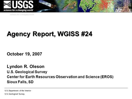 U.S. Department of the Interior U.S. Geological Survey Agency Report, WGISS #24 October 19, 2007 Lyndon R. Oleson U.S. Geological Survey Center for Earth.