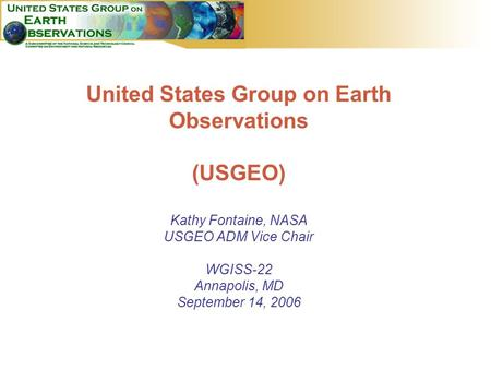 1 United States Group on Earth Observations (USGEO) Kathy Fontaine, NASA USGEO ADM Vice Chair WGISS-22 Annapolis, MD September 14, 2006.