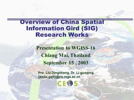 Overview of China Spatial Information Gird (SIG) Research Works Presentation to WGISS-16 Chiang Mai, Thailand September 15, 2003 Pro. Liu Dingsheng, Dr.