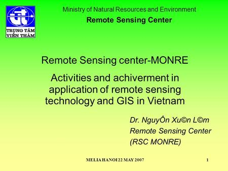 MELIA HANOI 22 MAY 20071 Remote Sensing center-MONRE Activities and achiverment in application of remote sensing technology and GIS in Vietnam Ministry.
