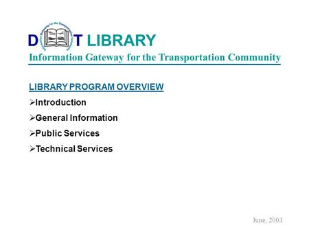 LIBRARY PROGRAM OVERVIEW Introduction General Information Public Services Technical Services June, 2003 Information Gateway for the Transportation Community.