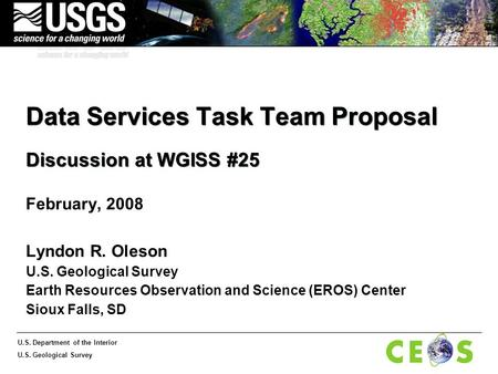 U.S. Department of the Interior U.S. Geological Survey Data Services Task Team Proposal Discussion at WGISS #25 February, 2008 Lyndon R. Oleson U.S. Geological.