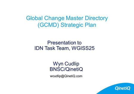 Global Change Master Directory (GCMD) Strategic Plan Wyn Cudlip BNSC/QinetiQ Presentation to IDN Task Team, WGISS25.