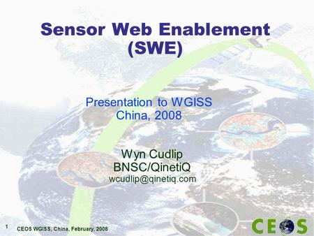 CEOS WGISS, China, February, 2008 1 Sensor Web Enablement (SWE) Wyn Cudlip BNSC/QinetiQ Presentation to WGISS China, 2008.