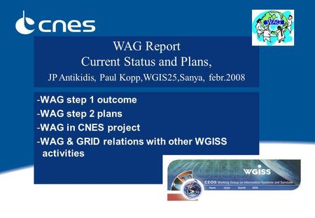 -WAG step 1 outcome -WAG step 2 plans -WAG in CNES project -WAG & GRID relations with other WGISS activities WAG Report Current Status and Plans, JP Antikidis,