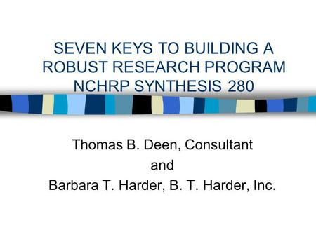 SEVEN KEYS TO BUILDING A ROBUST RESEARCH PROGRAM NCHRP SYNTHESIS 280 Thomas B. Deen, Consultant and Barbara T. Harder, B. T. Harder, Inc.