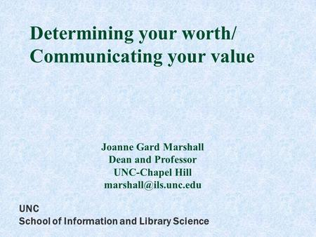 UNC School of Information and Library Science Determining your worth/ Communicating your value Joanne Gard Marshall Dean and Professor UNC-Chapel Hill.