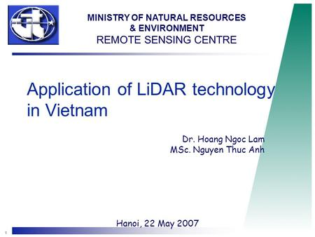 1 Application of LiDAR technology in Vietnam Dr. Hoang Ngoc Lam MSc. Nguyen Thuc Anh Hanoi, 22 May 2007 MINISTRY OF NATURAL RESOURCES & ENVIRONMENT REMOTE.