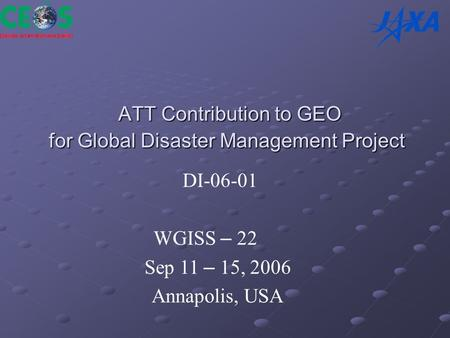 ATT Contribution to GEO for Global Disaster Management Project ATT Contribution to GEO for Global Disaster Management Project DI-06-01 WGISS – 22 Sep 11.
