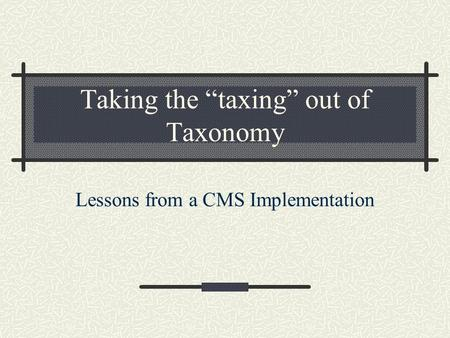Taking the taxing out of Taxonomy Lessons from a CMS Implementation.