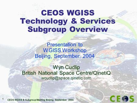 CEOS WGISS & Subgroup Meeting Beijing, September, 2004. 1 CEOS WGISS Technology & Services Subgroup Overview Wyn Cudlip British National Space Centre/QinetiQ.