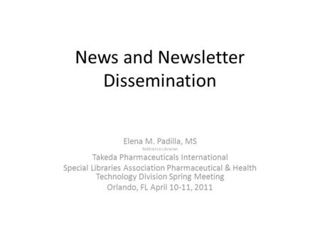 News and Newsletter Dissemination Elena M. Padilla, MS Reference Librarian Takeda Pharmaceuticals International Special Libraries Association Pharmaceutical.