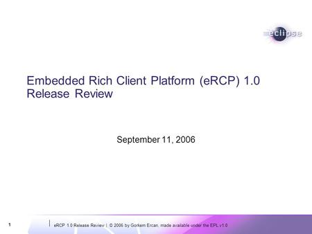 ERCP 1.0 Release Review | © 2006 by Gorkem Ercan, made available under the EPL v1.0 1 Embedded Rich Client Platform (eRCP) 1.0 Release Review September.