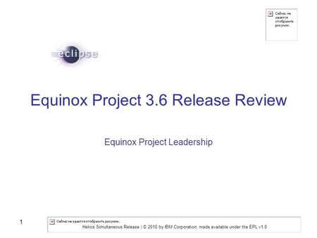 Helios Simultaneous Release | © 2010 by IBM Corporation, made available under the EPL v1.0 1 Equinox Project 3.6 Release Review Equinox Project Leadership.