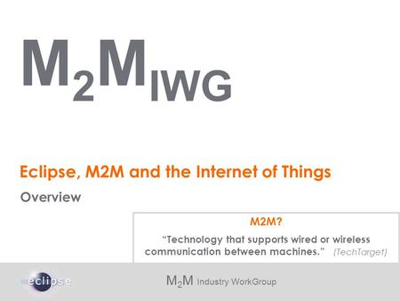 M 2 M Industry WorkGroup Eclipse, M2M and the Internet of Things Overview M 2 M IWG M2M? Technology that supports wired or wireless communication between.