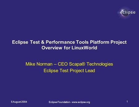 5 August 2004 1 Eclipse Foundation - www.eclipse.org Mike Norman – CEO Scapa® Technologies Eclipse Test Project Lead Eclipse Test & Performance Tools Platform.