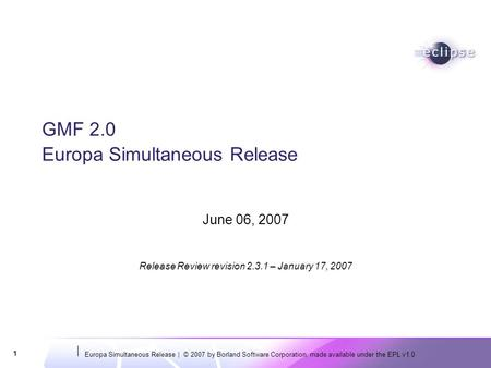 Europa Simultaneous Release | © 2007 by Borland Software Corporation, made available under the EPL v1.0 1 GMF 2.0 Europa Simultaneous Release June 06,