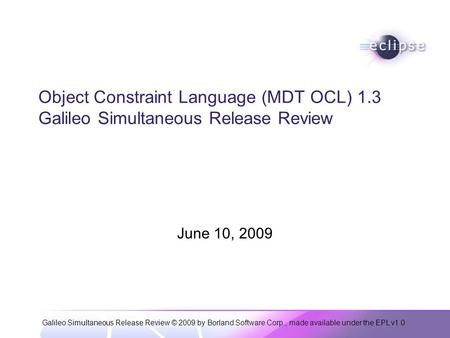 Galileo Simultaneous Release Review © 2009 by Borland Software Corp., made available under the EPL v1.0 Object Constraint Language (MDT OCL) 1.3 Galileo.