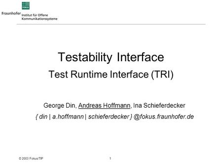 © 2003 Fokus/TIP 1 Testability Interface Test Runtime Interface (TRI) George Din, Andreas Hoffmann, Ina Schieferdecker { din | a.hoffmann | schieferdecker.