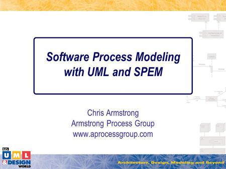 Software Process Modeling with UML and SPEM Chris Armstrong Armstrong Process Group www.aprocessgroup.com.
