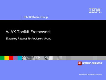 ® IBM Software Group Copyright © 2005 IBM Corporation AJAX Toolkit Framework Emerging Internet Technologies Group.