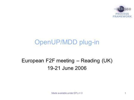 Made available under EPL v1.01 OpenUP/MDD plug-in European F2F meeting – Reading (UK) 19-21 June 2006.