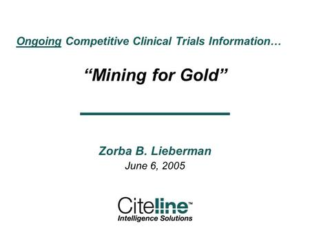 Ongoing Competitive Clinical Trials Information… Mining for Gold Zorba B. Lieberman June 6, 2005.