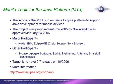 Copyright © 2006 Eclipse Foundation, Inc., Made available under the Eclipse Public License v 1.01 Mobile Tools for the Java Platform (MTJ) The scope of.
