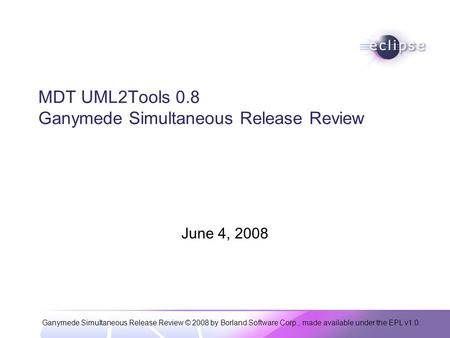 Ganymede Simultaneous Release Review © 2008 by Borland Software Corp., made available under the EPL v1.0 MDT UML2Tools 0.8 Ganymede Simultaneous Release.