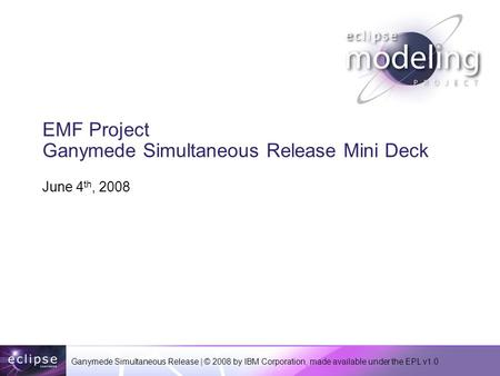 Ganymede Simultaneous Release | © 2008 by IBM Corporation, made available under the EPL v1.0 EMF Project Ganymede Simultaneous Release Mini Deck June 4.