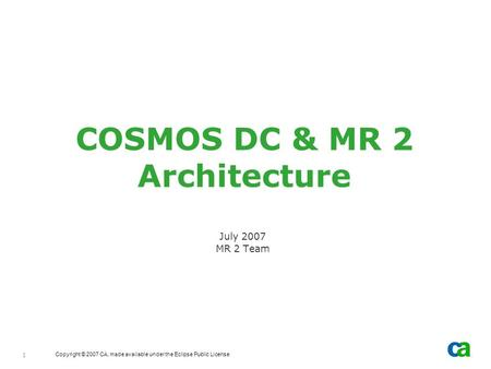 Copyright © 2007 CA, made available under the Eclipse Public License 1 COSMOS DC & MR 2 Architecture July 2007 MR 2 Team.