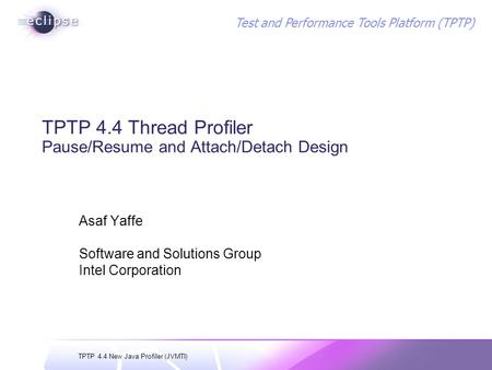 TPTP 4.4 New Java Profiler (JVMTI) Test and Performance Tools Platform (TPTP) TPTP 4.4 Thread Profiler Pause/Resume and Attach/Detach Design Asaf Yaffe.