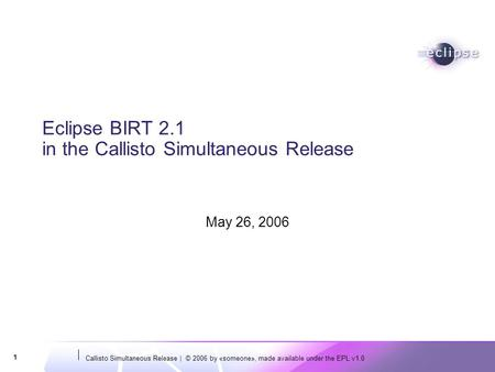 Callisto Simultaneous Release | © 2006 by «someone», made available under the EPL v1.0 1 Eclipse BIRT 2.1 in the Callisto Simultaneous Release May 26,