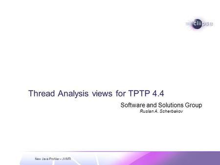 New Java Profiler – JVMTI Thread Analysis views for TPTP 4.4 Software and Solutions Group Ruslan A. Scherbakov.