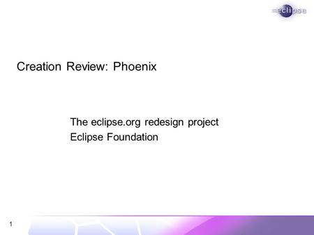 1 Creation Review: Phoenix The eclipse.org redesign project Eclipse Foundation.