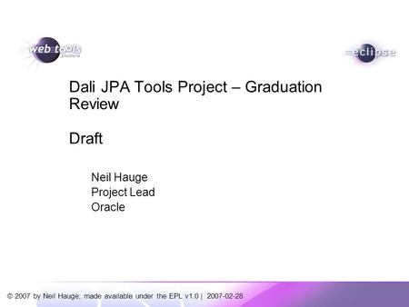 © 2007 by Neil Hauge; made available under the EPL v1.0 | 2007-02-28 Neil Hauge Project Lead Oracle Dali JPA Tools Project – Graduation Review Draft.