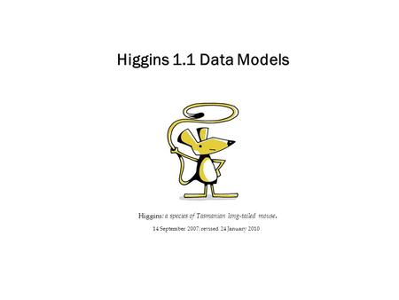 Higgins 1.1 Data Models Higgins : a species of Tasmanian long-tailed mouse. 14 September 2007; revised 24 January 2010.