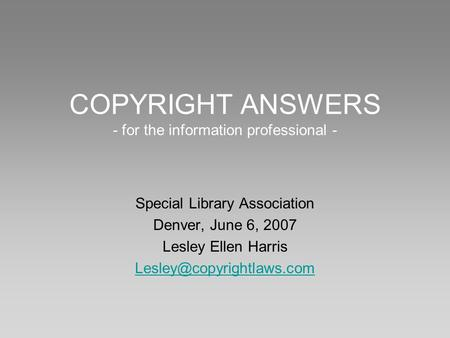 COPYRIGHT ANSWERS - for the information professional - Special Library Association Denver, June 6, 2007 Lesley Ellen Harris
