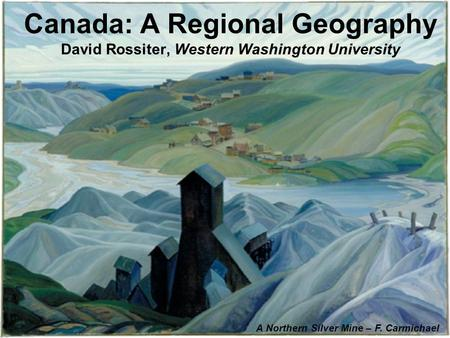 Canada: A Regional Geography David Rossiter, Western Washington University A Northern Silver Mine – F. Carmichael.