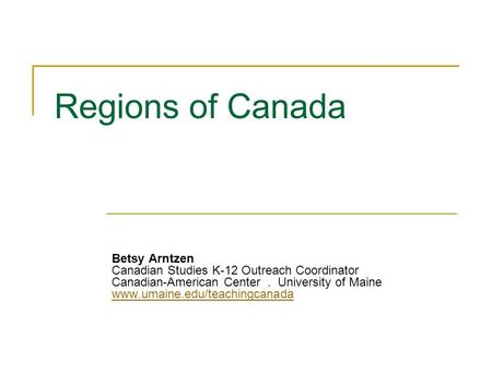 Regions of Canada Betsy Arntzen Canadian Studies K-12 Outreach Coordinator Canadian-American Center. University of Maine www.umaine.edu/teachingcanada.